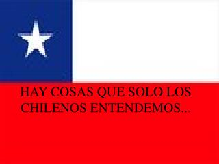 HAY COSAS QUE SOLO LOS CHILENOS ENTENDEMOS...