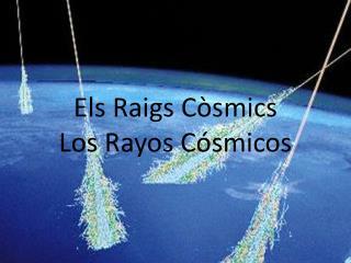 Els Raigs Còsmics Los Rayos Cósmicos