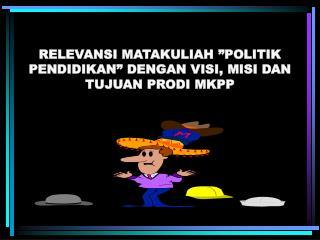 """RELEVANSI MATAKULIAH """"POLITIK PENDIDIKAN"""" DENGAN VISI, MISI DAN TUJUAN PRODI MKPP"""