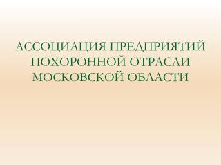 АССОЦИАЦИЯ ПРЕДПРИЯТИЙ ПОХОРОННОЙ ОТРАСЛИ МОСКОВСКОЙ ОБЛАСТИ