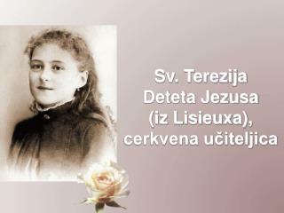 Sv. Terezija  Deteta Jezusa  (iz Lisieuxa), cerkvena u?iteljica