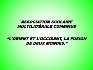 """ASSOCIATION SCOLAIRE MULTILATÉRALE COMENIUS """"L'ORIENT ET L'OCCIDENT, LA FUSION DE DEUX MONDES."""""""