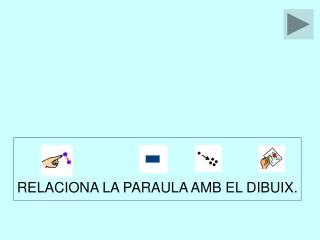 RELACIONA LA PARAULA AMB EL DIBUIX.