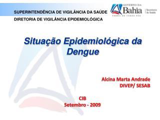 Situação Epidemiológica da Dengue  Alcina Marta Andrade DIVEP/ SESAB CIB Setembro - 2009