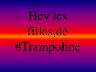 Hey les filles,de #Trampoline