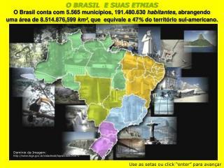 O BRASIL  E SUAS ETNIAS O Brasil conta com 5.565 municípios, 191.480.630  habitantes,  abrangendo
