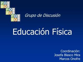 Grupo de Discusión Educación Física Coordinación: Josefa Blasco Mira Marcos Onofre