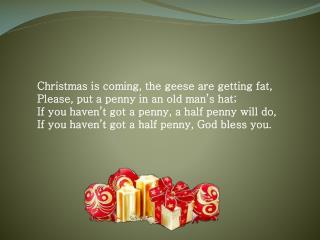 Christmas is coming, the geese are getting fat, Please, put a penny in an old man's hat;