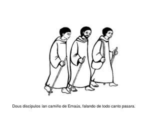 Dous discípulos ían camiño de Emaús, falando de todo canto pasara.