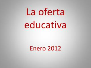 La oferta educativa Enero 2012
