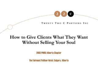 How to Give Clients What They Want Without Selling Your Soul 2003 PMRS Alberta Chapter