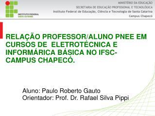Aluno: Paulo Roberto Gauto Orientador: Prof. Dr. Rafael Silva Pippi