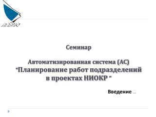 """Семинар Автоматизированная система (АС) """" Планирование работ подразделений в проектах НИОКР """""""