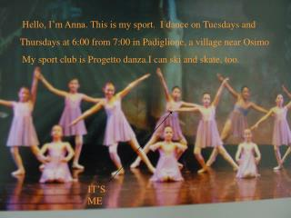 Hello, I'm Anna. This is my sport.  I dance on Tuesdays and