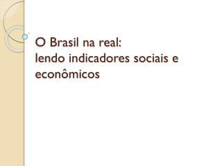 O Brasil na real:  lendo indicadores sociais e econômicos