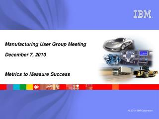 Manufacturing User Group Meeting December 7, 2010 Metrics to Measure Success