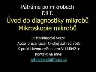 Pátráme po mikrobech Díl I. Úvod do diagnostiky mikrobů Mikroskopie mikrobů