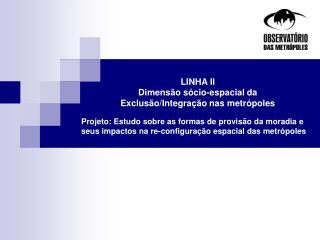 LINHA II  Dimensão sócio-espacial da Exclusão/Integração nas metrópoles