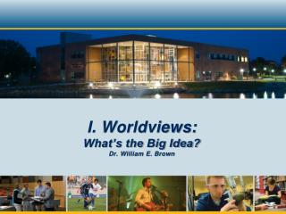 I. Worldviews: What's the Big Idea? Dr. William E. Brown