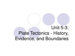 Unit 5-3: Plate Tectonics - History, Evidence, and Boundaries