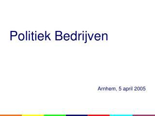 Politiek Bedrijven Arnhem, 5 april 2005