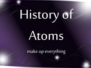 History of Atoms make up everything