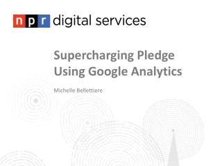 Supercharging Pledge Using Google  Analytics Michelle Bellettiere