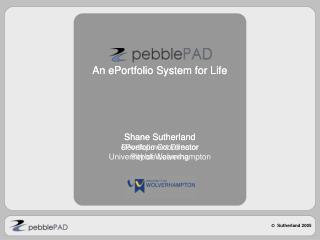 An ePortfolio System for Life Shane Sutherland ePortfolio Coordinator  University of Wolverhampton