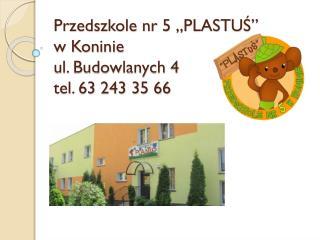 """Przedszkole nr 5 """"PLASTUŚ""""  w Koninie  ul. Budowlanych 4 tel. 63 243 35 66"""