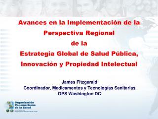 James Fitzgerald Coordinador, Medicamentos y Tecnologías Sanitarias OPS Washington DC