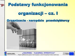 Podstawy funkcjonowania organizacji – cz. I Organizacja - narzędzie  przedsiębiorcy