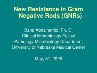 New Resistance in Gram Negative Rods GNRs  Baha Abdalhamid, Ph. D. Clinical Microbiology Fellow Pathology-Microbiology D