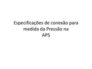 Especificações de conexão para medida da Pressão na  APS