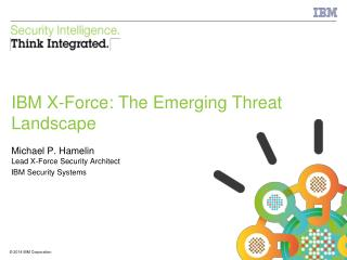 IBM X-Force: The Emerging Threat Landscape Michael P. Hamelin Lead X-Force Security Architect