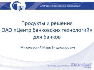 Продукты и решения  ОАО «Центр банковских технологий»  для банков