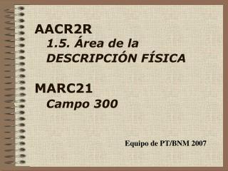 AACR2R 1.5. �rea  de la    DESCRIPCI�N F�SICA MARC21 Campo  300