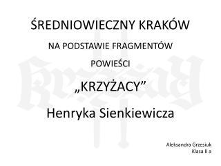 """ŚREDNIOWIECZNY KRAKÓW NA PODSTAWIE FRAGMENTÓW POWIEŚCI """"KRZYŻACY"""" Henryka Sienkiewicza"""