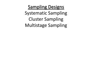 Sampling Designs Systematic Sampling Cluster Sampling Multistage Sampling
