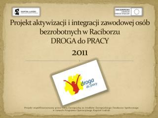 Projekt aktywizacji i integracji zawodowej os�b bezrobotnych w Raciborzu  DROGA do PRACY 2011