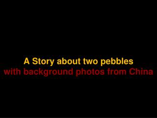 A Story about two pebbles with background photos from China