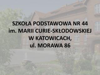 SZKOŁA PODSTAWOWA NR 44  im. MARII CURIE-SKŁODOWSKIEJ  W KATOWICACH, ul. MORAWA 86