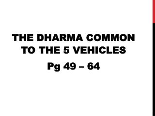 THE DHARMA COMMON TO THE 5 VEHICLES Pg 49 – 64