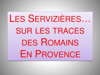 Les Servizières… sur les traces des Romains En Provence