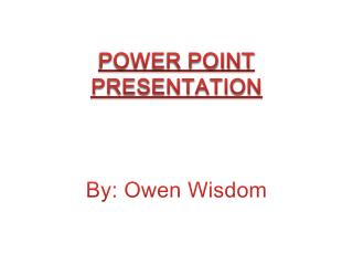 POWER POINT PRESENTATION By: Owen Wisdom