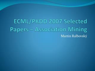 ECML/PKDD 2007 Selected Papers – Association Mining
