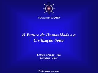 O Futuro da Humanidade e a Civilização Solar Campo Grande – MS Outubro - 2007 Tecle para avançar