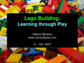 Lego Building: Learning through Play Helene Blowers LibraryBytes IL – Oct. 2007