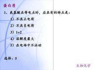 1 、氨基酸在等电点时,应具有的特点是: 1 )不具正电荷 2 )不具负电荷 3 ) 1+2        4 )溶解度最大 5 )在电场中不泳动 选择: 5