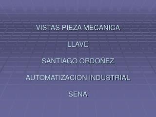 VISTAS PIEZA MECANICA LLAVE SANTIAGO ORDOÑEZ  AUTOMATIZACION INDUSTRIAL SENA