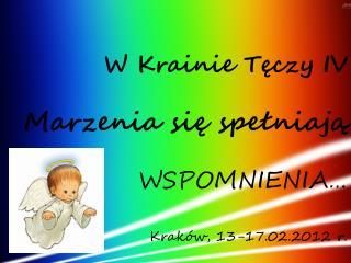 W Krainie Tęczy IV Marzenia się spełniają  WSPOMNIENIA…  Kraków, 13-17.02.2012 r.